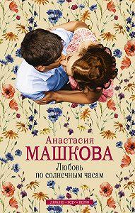 Анастасия Машкова - Любовь по солнечным часам