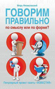Игорь Милославский -Говорим правильно по смыслу или по форме?