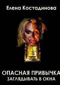 Елена Костадинова -Опасная привычка заглядывать вокна