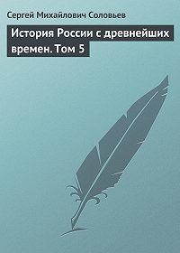 Сергей Соловьев -История России с древнейших времен. Том 5