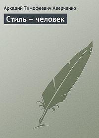Аркадий Аверченко -Стиль – человек