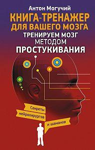 Антон Могучий -Тренируем мозг методом простукивания. Секреты нейрохирургов и шаманов