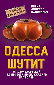 Ривка Апостол-Рабинович -Одесса шутит. От Дерибасовской до Привоза имеем сказать пару слов!