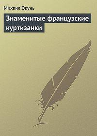 Михаил Окунь - Знаменитые французские куртизанки