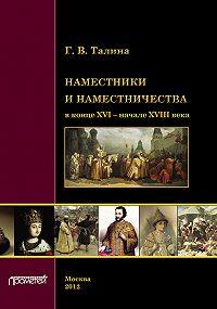 Галина Талина - Наместники и наместничества в конце XVI – начале XVIII века