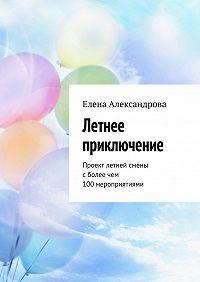 Елена Александрова -Летнее приключение. Проект летней смены сболее чем 100мероприятиями