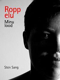 Sten Sang -Ropp elu. Minu lood