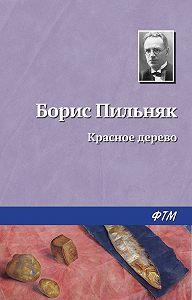 Борис Пильняк - Красное дерево