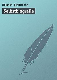 Heinrich Schliemann - Selbstbiografie