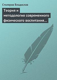 Владислав Столяров -Теория и методология современного физического воспитания (состояние разработки и авторская концепция)