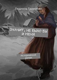 Людмила Гринченко -Значит, небылобы именя. Исторический роман