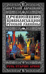 Анатолий Александрович Абрашкин -Древнейшие цивилизации Русской равнины. Русь старше ариев