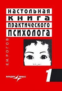 Е. И. Рогов -Настольная книга практического психолога. Книга 1. Система работы психолога с детьми разного возраста