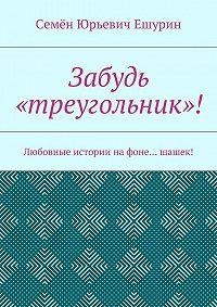 Семён Юрьевич Ешурин -Забудь «треугольник»! Любовные истории нафоне… шашек!