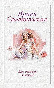Ирина Степановская -Как хочется счастья! (сборник)