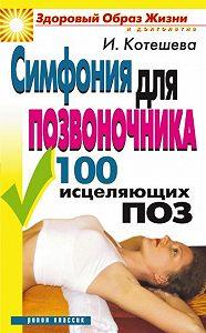 Ирина Котешева -Симфония для позвоночника. 100 исцеляющих поз
