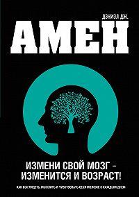 Дэниэл Амен -Измени свой мозг – изменится и возраст!