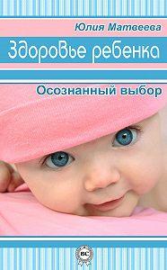 Юлия Матвеева -Здоровье ребенка. Осознанный выбор