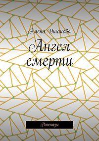 Алена Ушакова -Ангел смерти. Рассказы