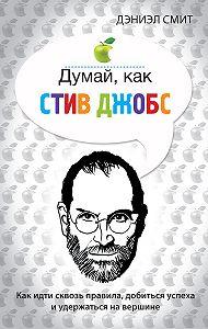 Дэниэл Смит - Думай, как Стив Джобс
