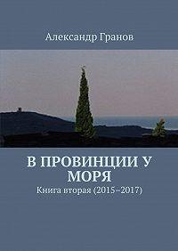 Александр Гранов -В провинции у моря. Книга вторая (2015–2017)