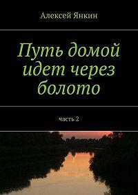 Алексей Янкин - Путь домой идёт через болото. Часть 2