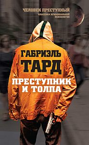 Габриэль Тард -Преступник и толпа (сборник)