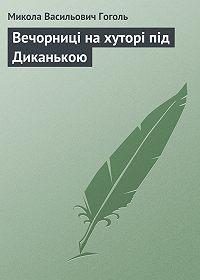 Микола Гоголь -Вечорниці на хуторі під Диканькою