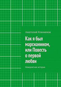 Анатолий Клименок -Как я был марсианином, или Повесть опервой любви