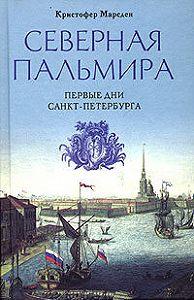 Кристофер Марсден -Северная Пальмира. Первые дни Санкт-Петербурга