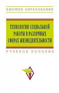 Коллектив Авторов -Технологии социальной работы в различных сферах жизнедеятельности: учебное пособие