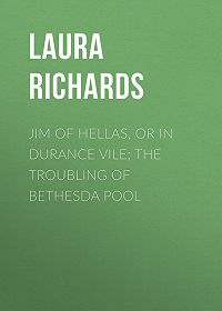 Laura Richards -Jim of Hellas, or In Durance Vile; The Troubling of Bethesda Pool