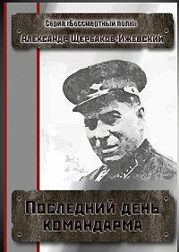 Александр Щербаков-Ижевский -Последний день командарма. Серия «Бессмертный полк»