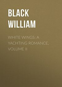 William Black -White Wings: A Yachting Romance, Volume II