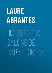 Laure Abrantès -Histoire des salons de Paris. Tome 3