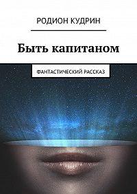 Родион Кудрин -Быть капитаном. Фантастический рассказ