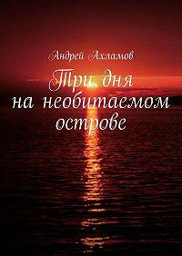Андрей Ахламов -Три дня нанеобитаемом острове