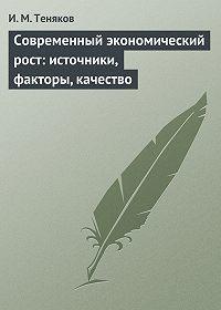Иван Теняков - Современный экономический рост: источники, факторы, качество