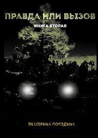 Екатерина Соседина -Правда или Вызов. Книга вторая