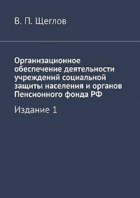 В. Щеглов - Организационное обеспечение деятельности учреждений социальной защиты населения иорганов Пенсионного фондаРФ. Издание1