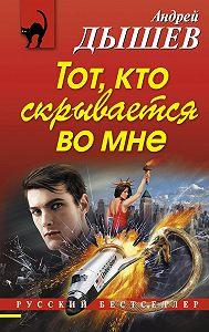 Андрей Дышев -Тот, кто скрывается во мне