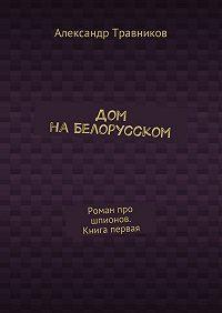Александр Травников -Дом наБелорусском. Роман про шпионов. Книга первая