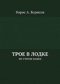 Борис Борисов -Трое влодке. Несчитая водки