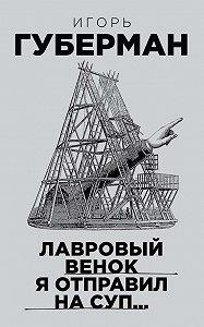 Игорь Миронович Губерман -Лавровый венок я отправил на суп…