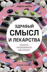 Эндрю Вайль -Здравый смысл и лекарства. Таблетки. Необходимость или бизнес?