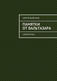 Сергей Вайенруд -Памятки отВальтазара. Синкретика