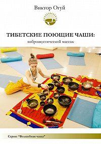 Виктор Олегович Огуй - Тибетские поющие чаши: виброакустический массаж