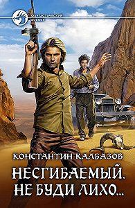 Константин Калбазов -Несгибаемый. Не буди лихо…