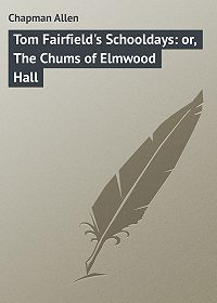 Allen Chapman -Tom Fairfield's Schooldays: or, The Chums of Elmwood Hall