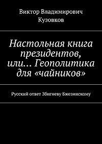 Виктор Владимирович Кузовков -Настольная книга президентов, или… Геополитика для «чайников». Русский ответ Збигневу Бжезинскому